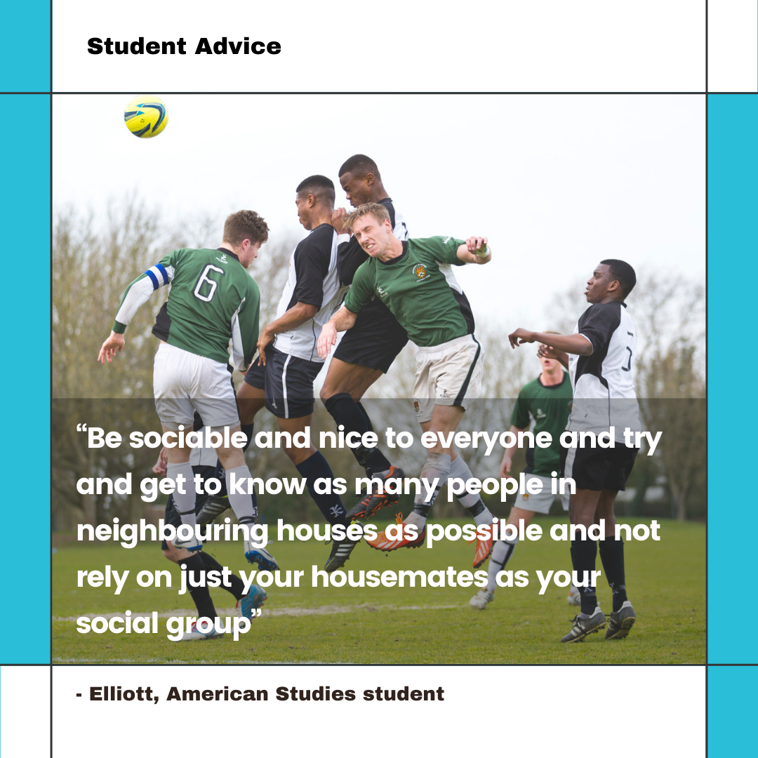 """12. """"Be sociable and nice to everyone and try and get to know as many people in neighbouring houses as possible and not rely on just your housemates as your social group"""" Elliott, American Studies student"""