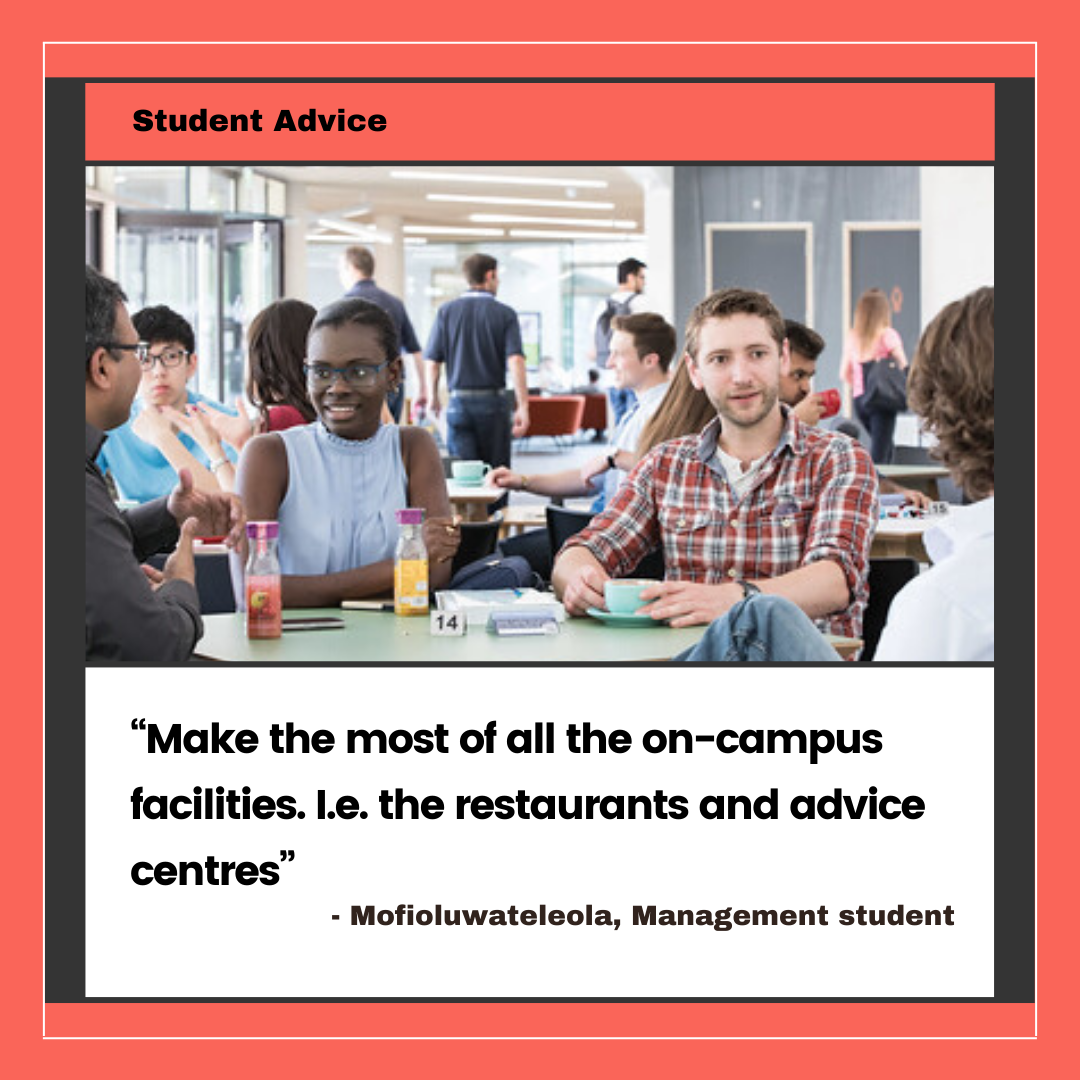 """2. """"Make the most of all the on-campus facilities. I.e. the restaurants and advice centres"""" Mofioluwateleola Awosika, Management student"""
