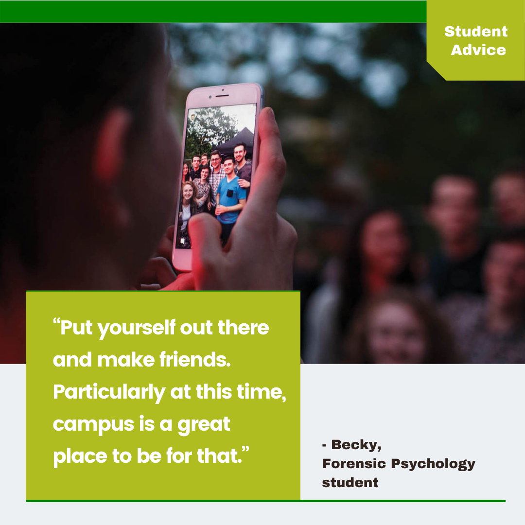 """9. """"Put yourself out there and make friends. Particularly at this time, campus is a great place to be for that."""" Becky, Forensic Psychology student"""