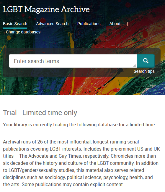 Trial includes the pre-eminent US and UK titles, The Advocate and Gay Times. More than six decades of the history and culture of the LGBT community. May contain explicit content. Coverage: 1954 - 2015