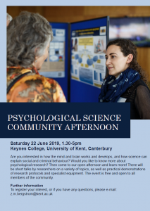 Saturday 22 June 2019, 1.30 5pm Keynes College, University of Kent, Canterbury Are you interested in how the mind and brain works and develops, and how science can explain social and criminal behaviour? Would you like to know more about psychological research? Then come to our open afternoon and learn more! There will be short talks by researchers on a variety of topics, as well as practical demonstrations of research protocols and specialist equipment. The event is free and open to all members of the community. Further information To register your interest, or if you have any questions, please e mail: z.m.bergstrom@kent.ac.uk