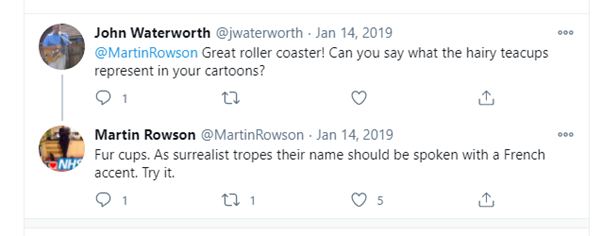 Screenshot of a Twitter conversation between John Waterworth and Martin Rowson. Waterworth asks Rowson, Great roller coaster! Can you say what the hairy teacups represent in your cartoons? Rowson responds, Fur cups. As surrealist tropes their name should be spoken with a French accent. Try it.
