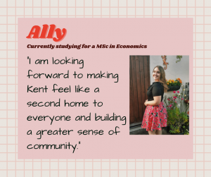 "Ally is currently studying for a MSc in Economics. ""I am looking forward to making Kent feel like a second home to everyone and building a greater sense of community."""