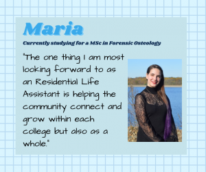 "Maria is currently studying Forensic Osteology MSc. ""The one thing I am most looking forward to as an Residential Life Assistant is helping the community connect and grow within each college but also as a whole."""