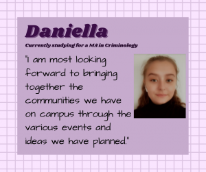 "Daniella is studying Criminology MA. ""I am most looking forward to bringing together the communities we have on campus through the various events and ideas we have planned."""