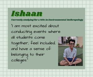 "Ishaan is currently studying for a Environmental Anthropology MSc. ""I am most excited about conducting events where all students come together, feel included, and have a sense of belonging to their colleges."""