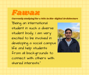 "Fawaz is currently studying for a MSc in Bio-digital architecture. ""Being an international student in such a diverse student body, I am very excited to be involved in developing a social campus life and help students from all backgrounds to connect with others with shared interests."""
