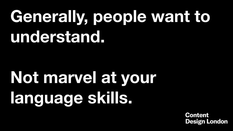 Generally, people want to understand. Not marvel at your language skills.